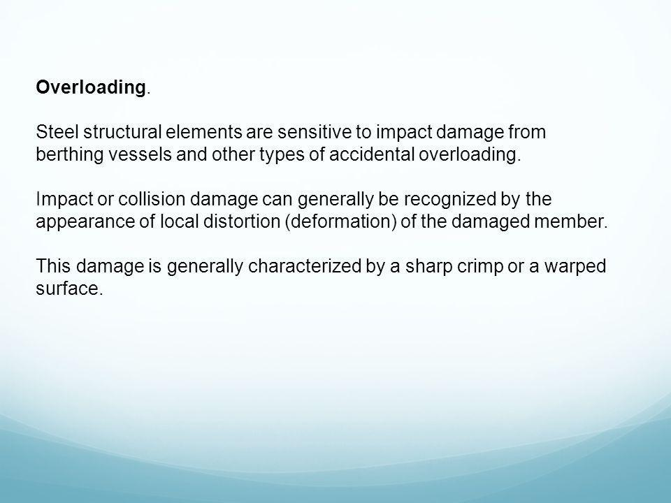 Overloading. Steel structural elements are sensitive to impact damage from berthing vessels and other types of accidental overloading.