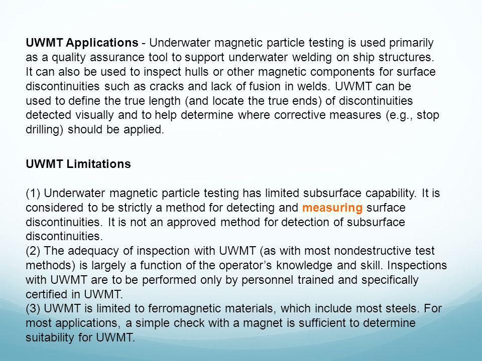 UWMT Applications - Underwater magnetic particle testing is used primarily as a quality assurance tool to support underwater welding on ship structures. It can also be used to inspect hulls or other magnetic components for surface discontinuities such as cracks and lack of fusion in welds. UWMT can be used to define the true length (and locate the true ends) of discontinuities detected visually and to help determine where corrective measures (e.g., stop drilling) should be applied.