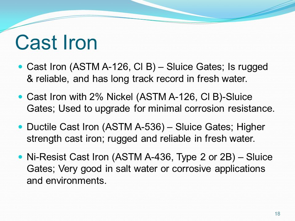 Cast Iron Cast Iron (ASTM A-126, Cl B) – Sluice Gates; Is rugged & reliable, and has long track record in fresh water.