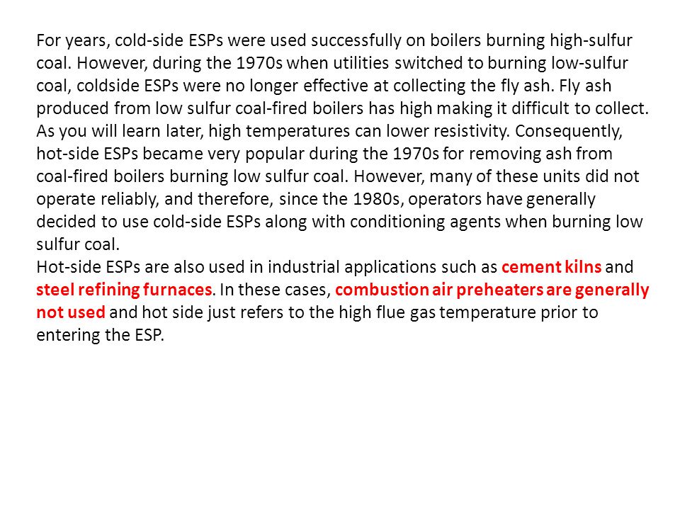 For years, cold-side ESPs were used successfully on boilers burning high-sulfur coal. However, during the 1970s when utilities switched to burning low-sulfur coal, coldside ESPs were no longer effective at collecting the fly ash. Fly ash produced from low sulfur coal-fired boilers has high making it difficult to collect. As you will learn later, high temperatures can lower resistivity. Consequently, hot-side ESPs became very popular during the 1970s for removing ash from coal-fired boilers burning low sulfur coal. However, many of these units did not operate reliably, and therefore, since the 1980s, operators have generally