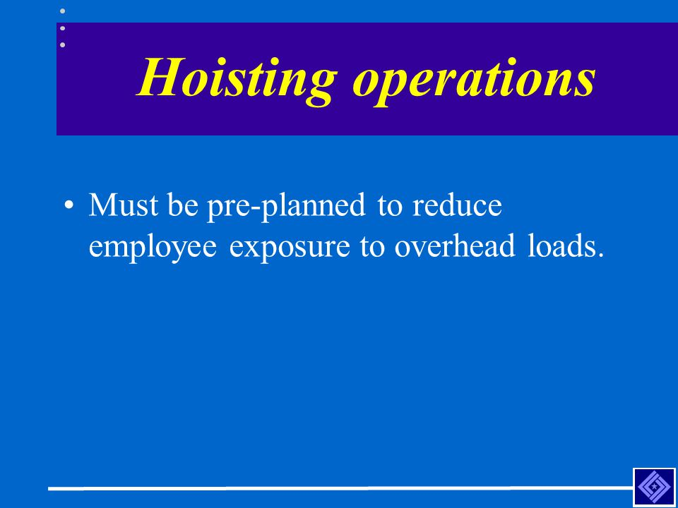 Hoisting operations Must be pre-planned to reduce employee exposure to overhead loads.