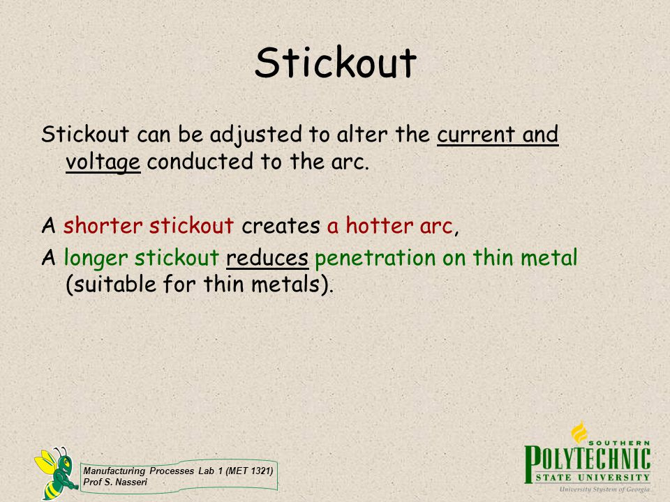 Stickout Stickout can be adjusted to alter the current and voltage conducted to the arc. A shorter stickout creates a hotter arc,