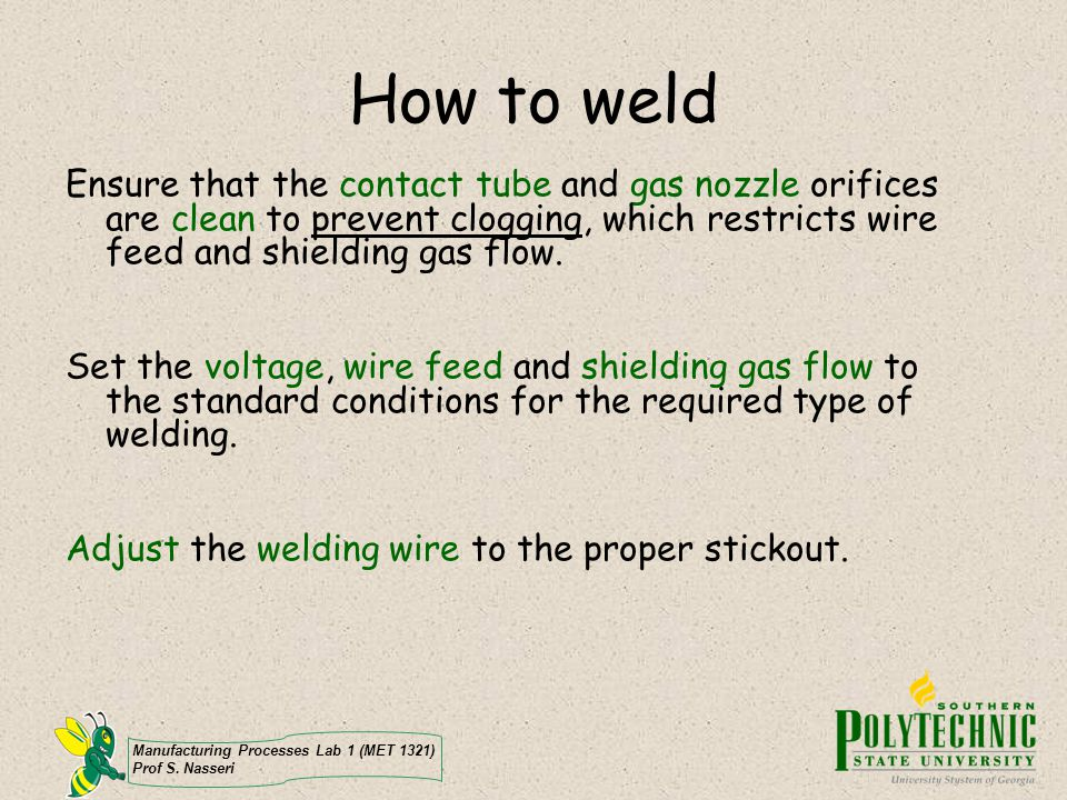 How to weld Ensure that the contact tube and gas nozzle orifices are clean to prevent clogging, which restricts wire feed and shielding gas flow.