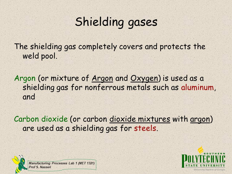 Shielding gases The shielding gas completely covers and protects the weld pool.