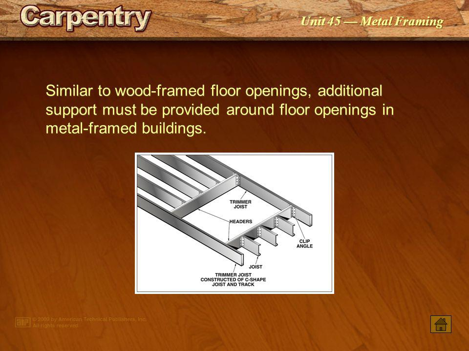 Similar to wood-framed floor openings, additional support must be provided around floor openings in metal-framed buildings.