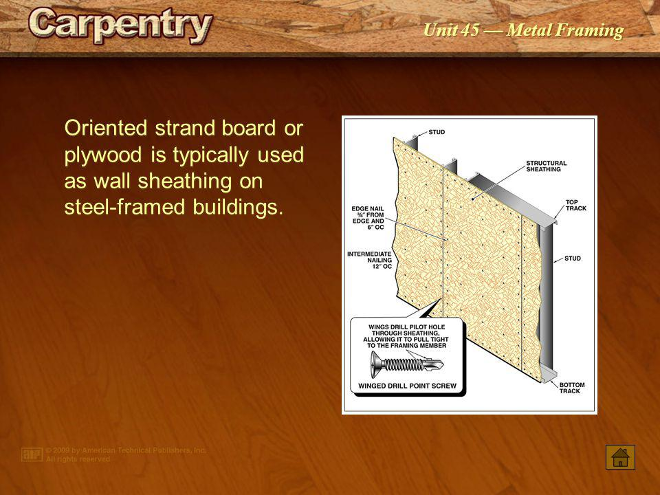 Oriented strand board or plywood is typically used as wall sheathing on steel-framed buildings.