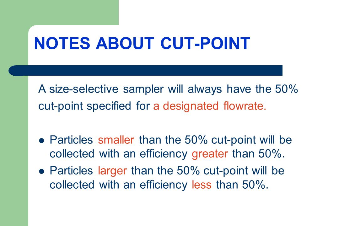 NOTES ABOUT CUT-POINT A size-selective sampler will always have the 50% cut-point specified for a designated flowrate.