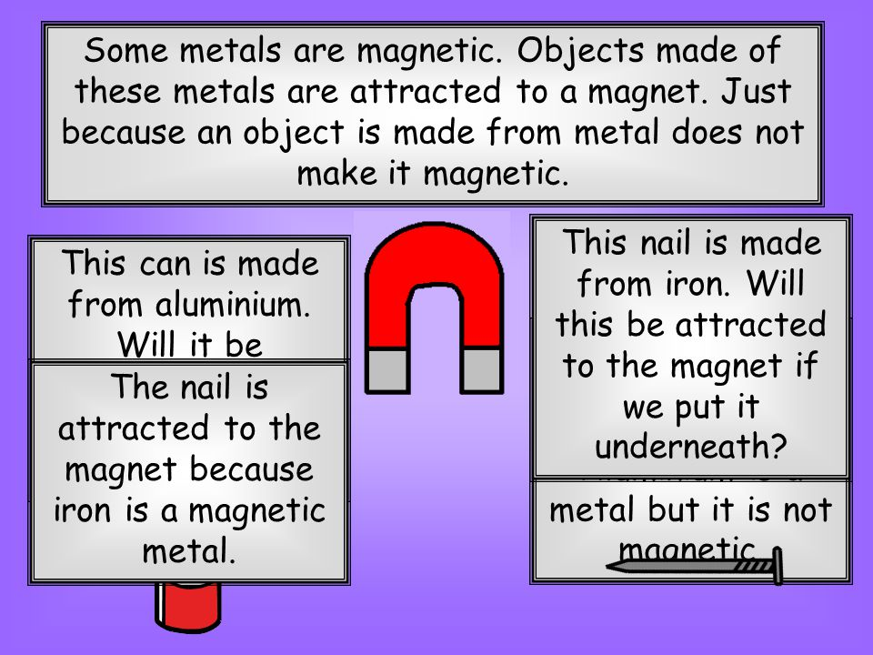 The nail is attracted to the magnet because iron is a magnetic metal.