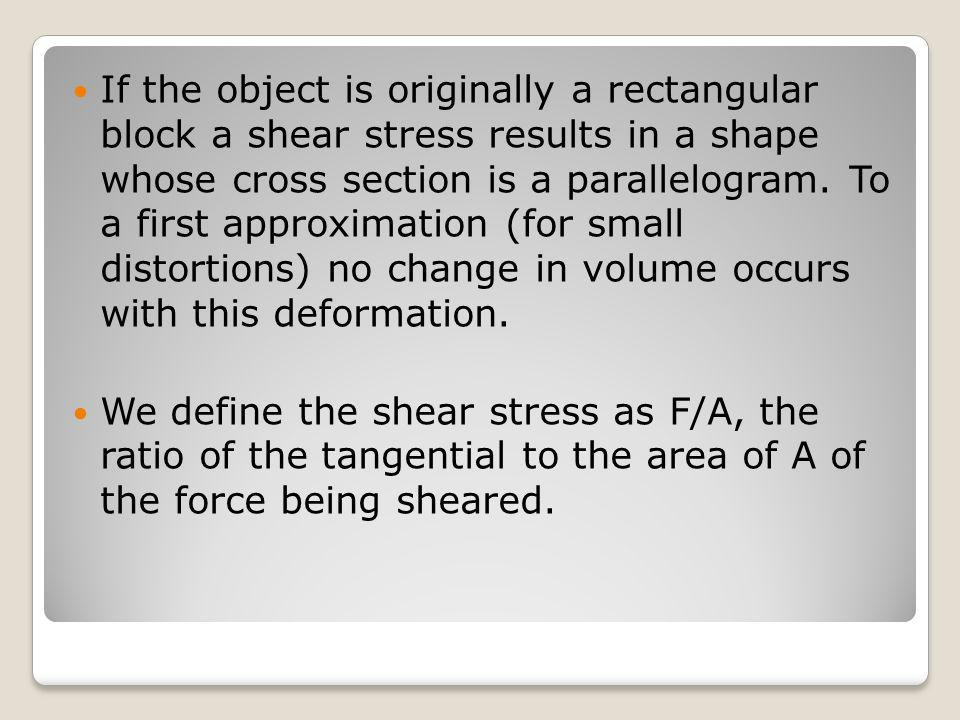 If the object is originally a rectangular block a shear stress results in a shape whose cross section is a parallelogram. To a first approximation (for small distortions) no change in volume occurs with this deformation.