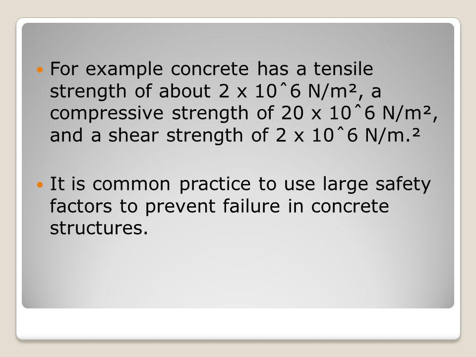 For example concrete has a tensile strength of about 2 x 10ˆ6 N/m², a compressive strength of 20 x 10ˆ6 N/m², and a shear strength of 2 x 10ˆ6 N/m.²