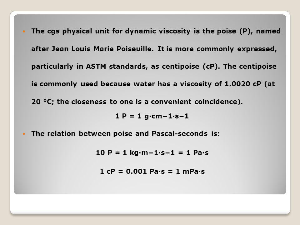 The cgs physical unit for dynamic viscosity is the poise (P), named after Jean Louis Marie Poiseuille. It is more commonly expressed, particularly in ASTM standards, as centipoise (cP). The centipoise is commonly used because water has a viscosity of 1.0020 cP (at 20 °C; the closeness to one is a convenient coincidence).