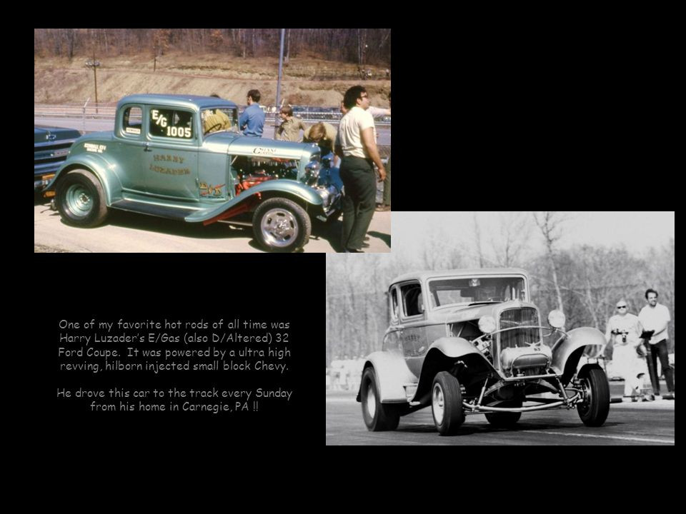 One of my favorite hot rods of all time was Harry Luzader's E/Gas (also D/Altered) 32 Ford Coupe. It was powered by a ultra high revving, hilborn injected small block Chevy.