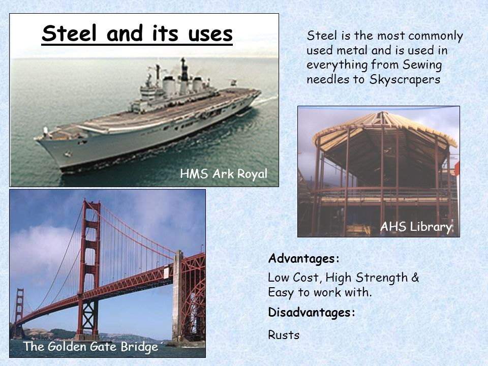 Steel and its uses Steel is the most commonly used metal and is used in everything from Sewing needles to Skyscrapers.