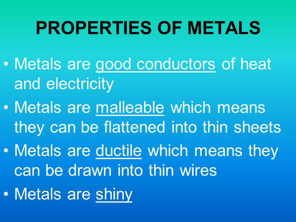 PROPERTIES OF METALS Metals are good conductors of heat and electricity. Metals are malleable which means they can be flattened into thin sheets.