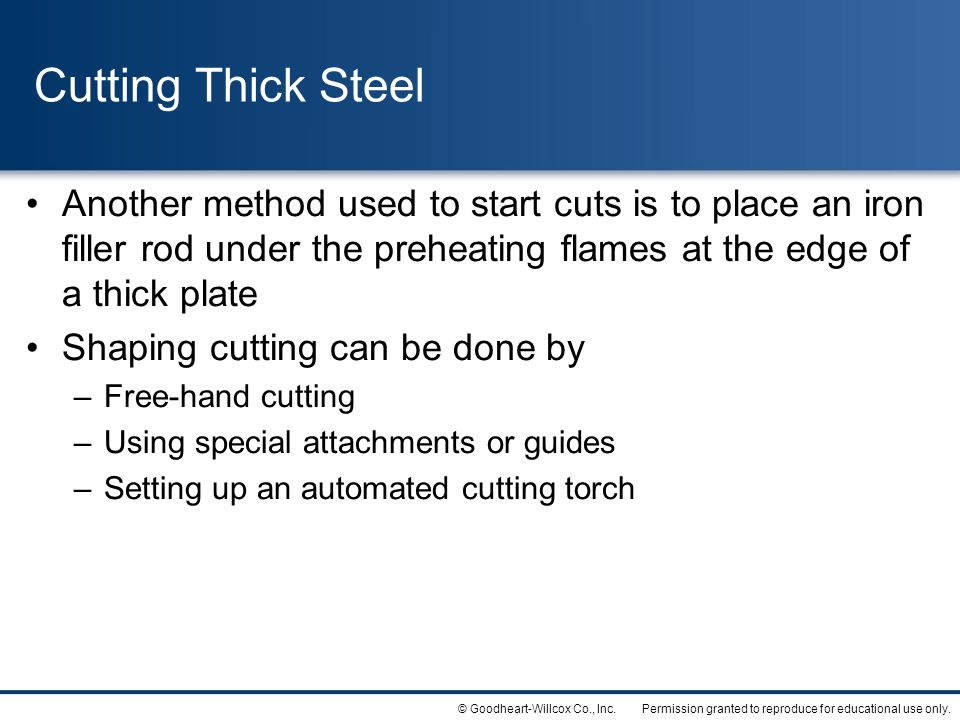 Cutting Thick Steel Another method used to start cuts is to place an iron filler rod under the preheating flames at the edge of a thick plate.