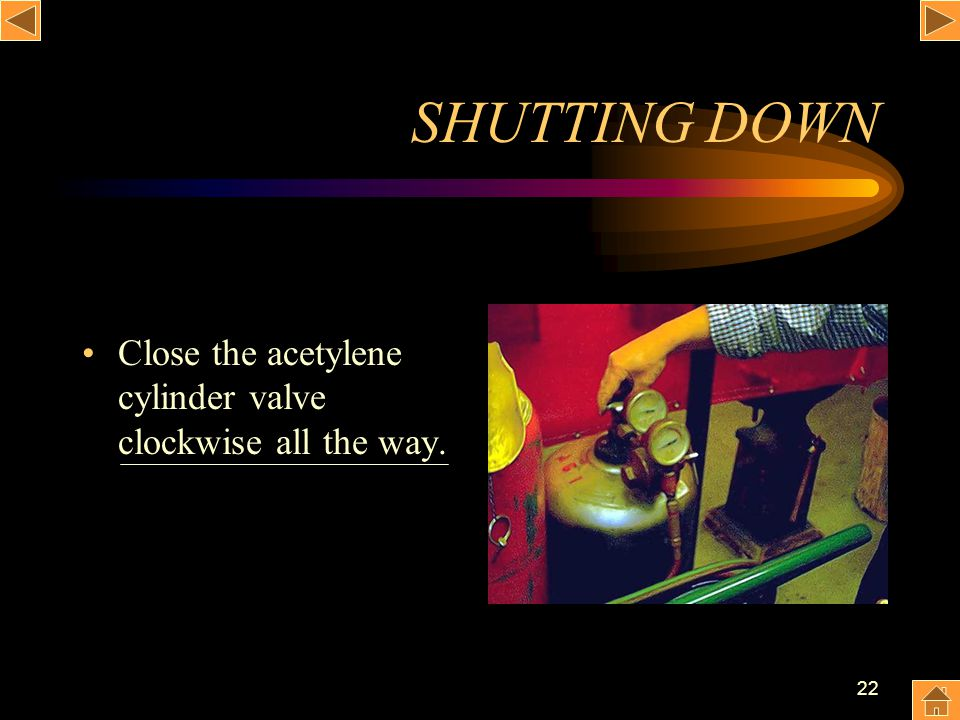 SHUTTING DOWN Close the acetylene cylinder valve clockwise all the way.
