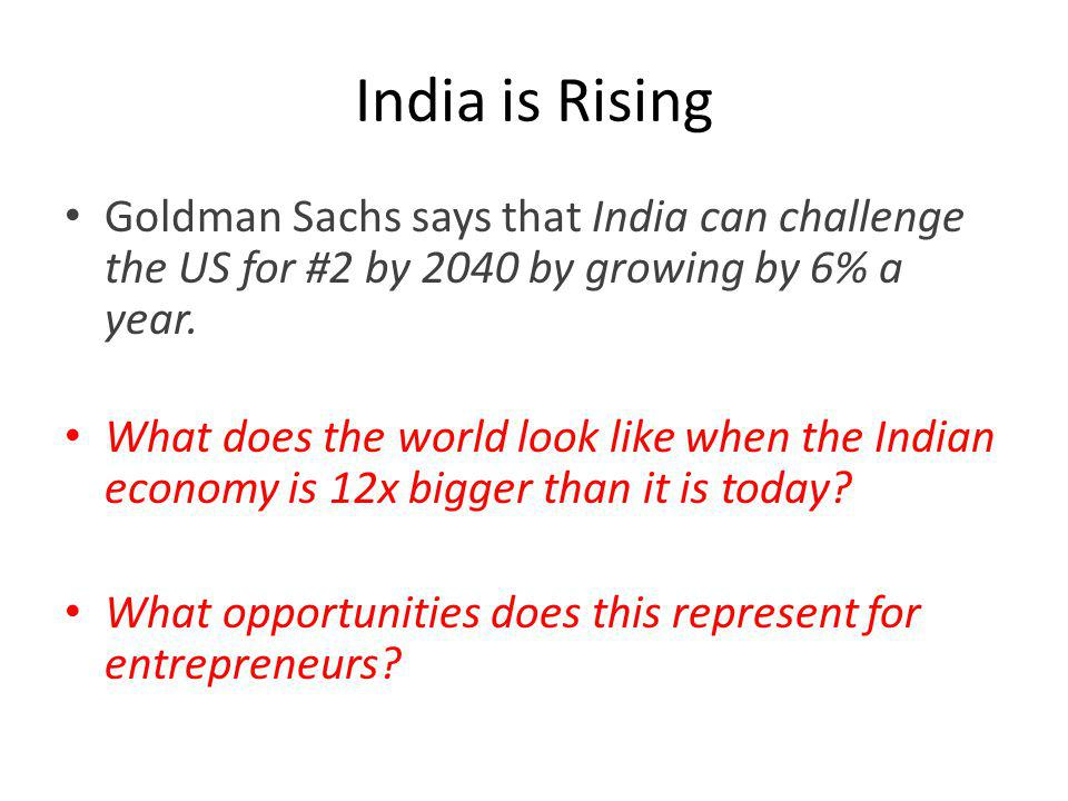 India is Rising Goldman Sachs says that India can challenge the US for #2 by 2040 by growing by 6% a year.