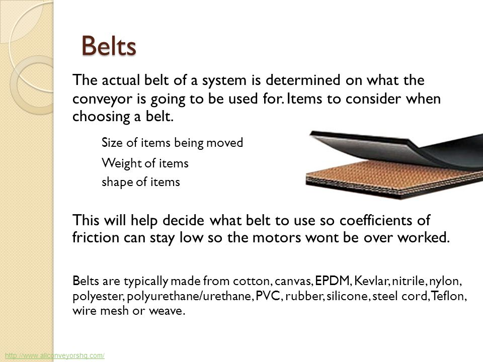 Belts The actual belt of a system is determined on what the conveyor is going to be used for. Items to consider when choosing a belt.