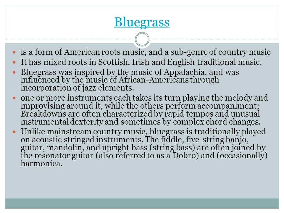 Bluegrass is a form of American roots music, and a sub-genre of country music. It has mixed roots in Scottish, Irish and English traditional music.