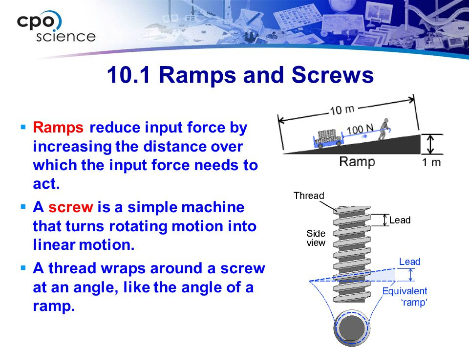 10.1 Ramps and Screws Ramps reduce input force by increasing the distance over which the input force needs to act.