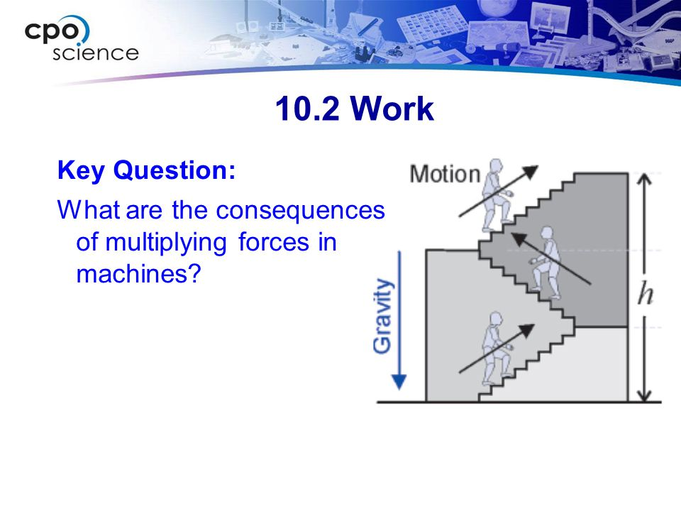 10.2 Work Key Question: What are the consequences of multiplying forces in machines