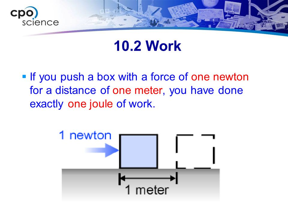 10.2 Work If you push a box with a force of one newton for a distance of one meter, you have done exactly one joule of work.