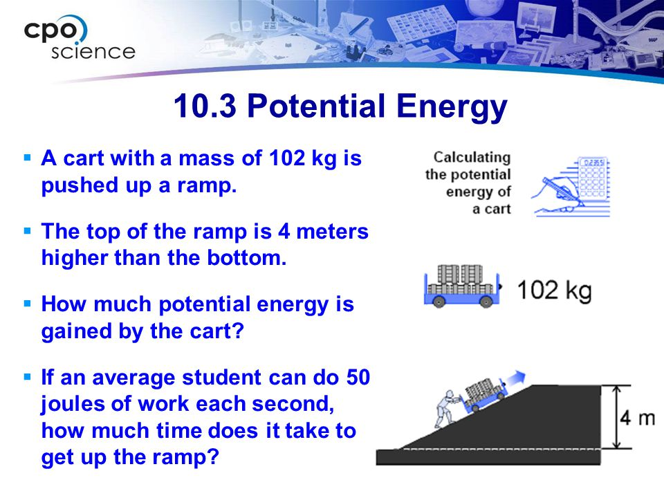 10.3 Potential Energy A cart with a mass of 102 kg is pushed up a ramp. The top of the ramp is 4 meters higher than the bottom.