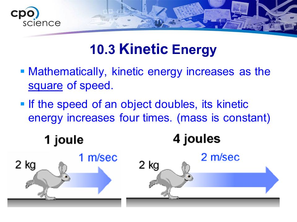 10.3 Kinetic Energy Mathematically, kinetic energy increases as the square of speed.