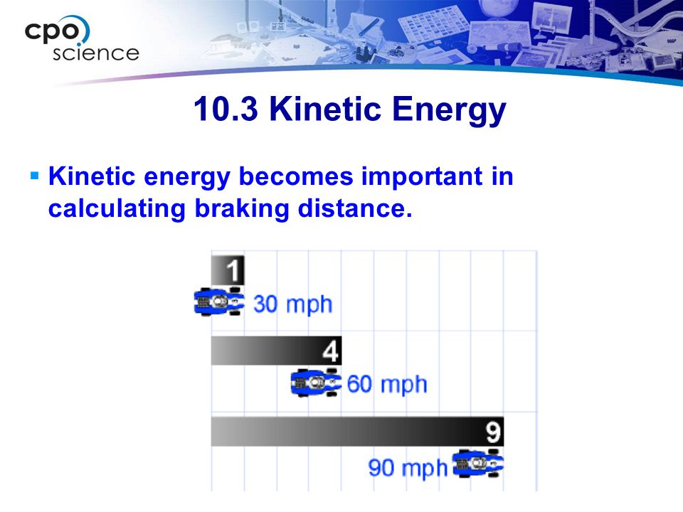 10.3 Kinetic Energy Kinetic energy becomes important in calculating braking distance.