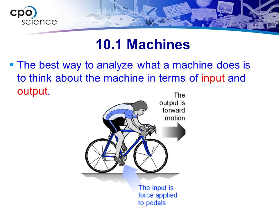10.1 Machines The best way to analyze what a machine does is to think about the machine in terms of input and output.