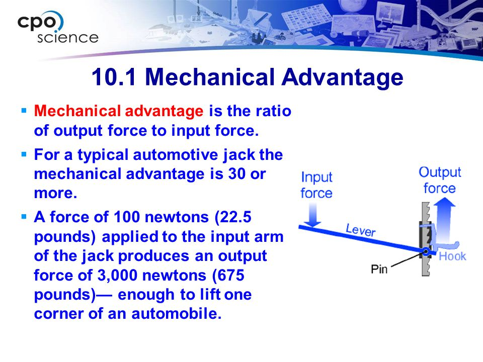 10.1 Mechanical Advantage Mechanical advantage is the ratio of output force to input force.