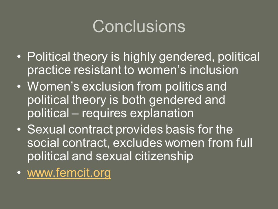 Conclusions Political theory is highly gendered, political practice resistant to women's inclusion.