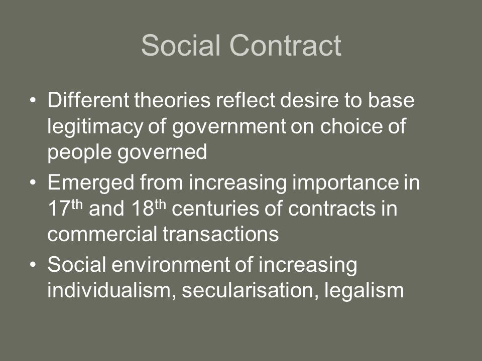 Social Contract Different theories reflect desire to base legitimacy of government on choice of people governed.