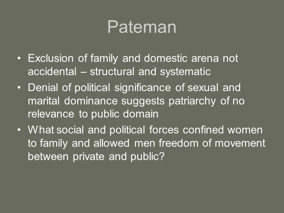 Pateman Exclusion of family and domestic arena not accidental – structural and systematic.