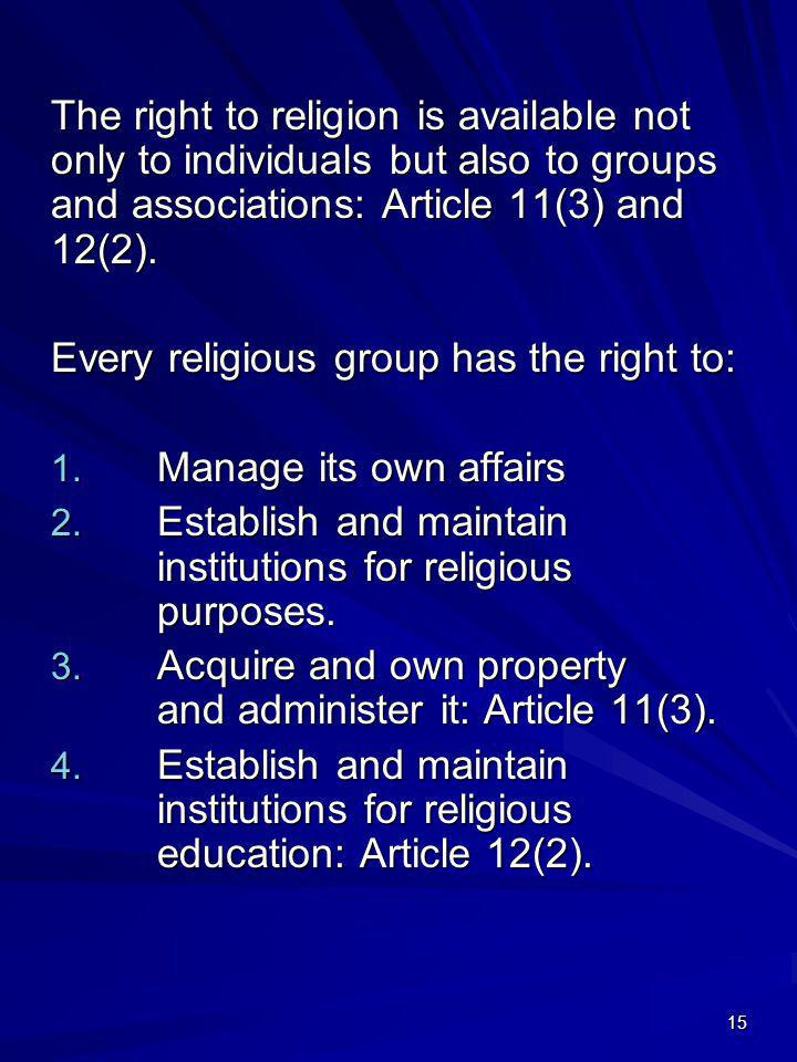 The right to religion is available not only to individuals but also to groups and associations: Article 11(3) and 12(2).