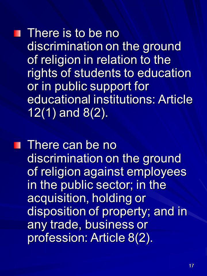 There is to be no discrimination on the ground of religion in relation to the rights of students to education or in public support for educational institutions: Article 12(1) and 8(2).