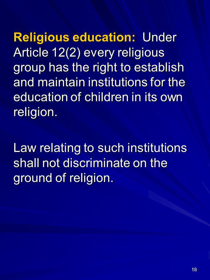 Religious education: Under Article 12(2) every religious group has the right to establish and maintain institutions for the education of children in its own religion.