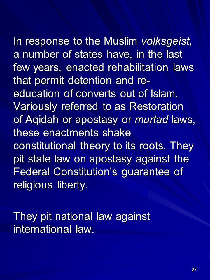 In response to the Muslim volksgeist, a number of states have, in the last few years, enacted rehabilitation laws that permit detention and re-education of converts out of Islam. Variously referred to as Restoration of Aqidah or apostasy or murtad laws, these enactments shake constitutional theory to its roots. They pit state law on apostasy against the Federal Constitution s guarantee of religious liberty.