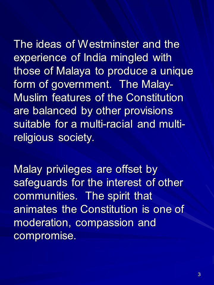 The ideas of Westminster and the experience of India mingled with those of Malaya to produce a unique form of government. The Malay-Muslim features of the Constitution are balanced by other provisions suitable for a multi-racial and multi-religious society.
