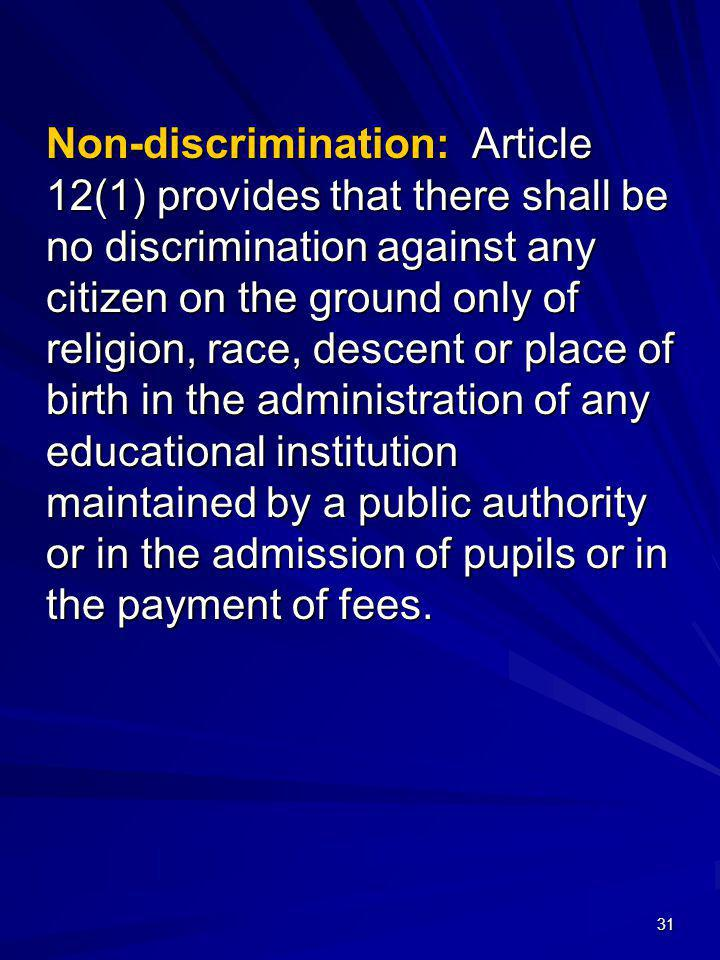 Non-discrimination: Article 12(1) provides that there shall be no discrimination against any citizen on the ground only of religion, race, descent or place of birth in the administration of any educational institution maintained by a public authority or in the admission of pupils or in the payment of fees.