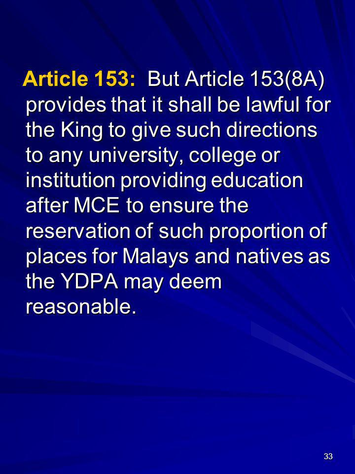 Article 153: But Article 153(8A) provides that it shall be lawful for the King to give such directions to any university, college or institution providing education after MCE to ensure the reservation of such proportion of places for Malays and natives as the YDPA may deem reasonable.