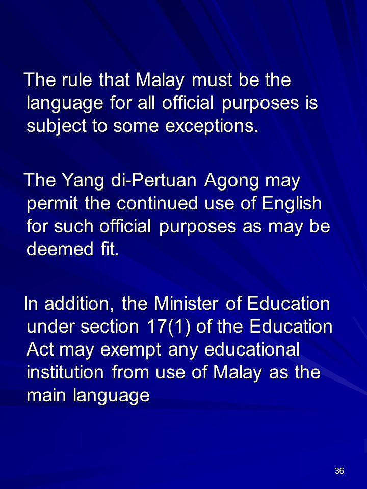 The rule that Malay must be the language for all official purposes is subject to some exceptions.