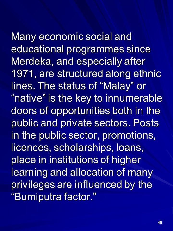 Many economic social and educational programmes since Merdeka, and especially after 1971, are structured along ethnic lines.