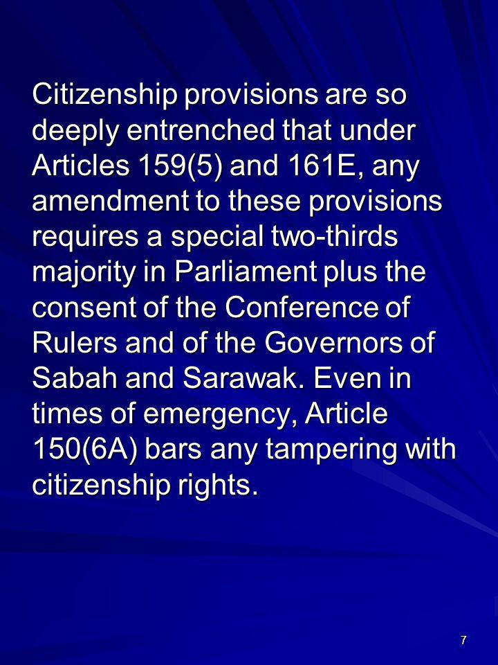 Citizenship provisions are so deeply entrenched that under Articles 159(5) and 161E, any amendment to these provisions requires a special two-thirds majority in Parliament plus the consent of the Conference of Rulers and of the Governors of Sabah and Sarawak.
