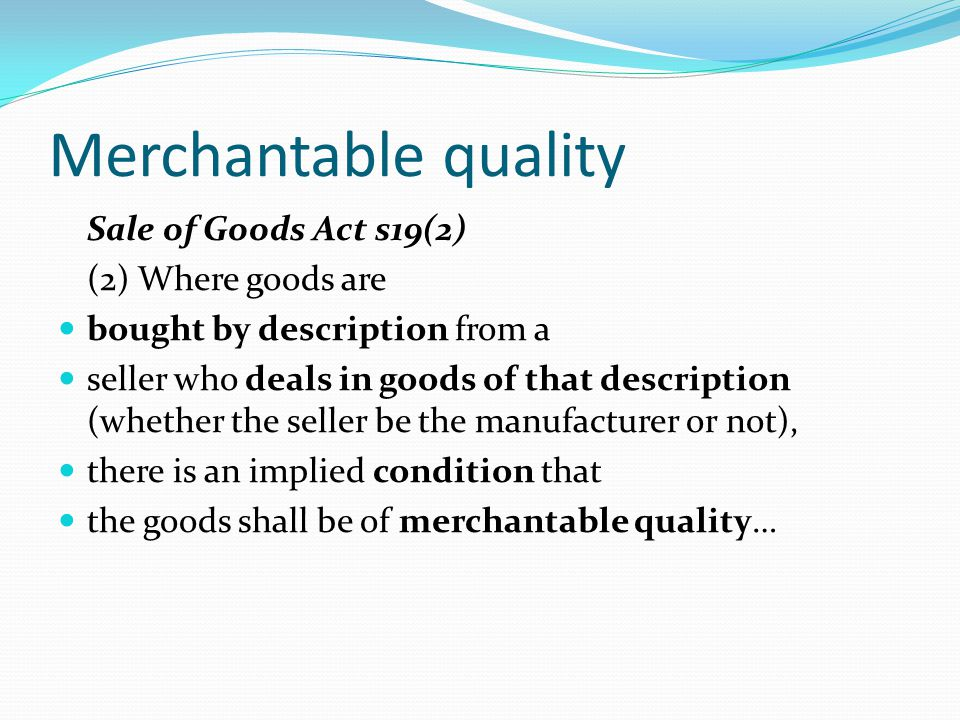 Merchantable quality Sale of Goods Act s19(2) (2) Where goods are