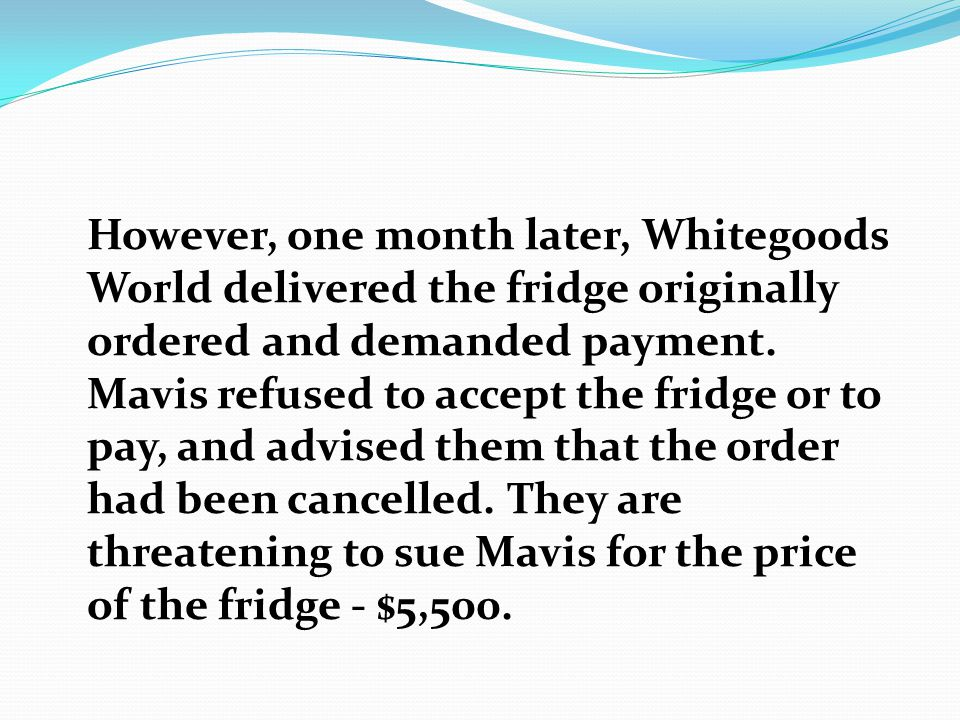 However, one month later, Whitegoods World delivered the fridge originally ordered and demanded payment.