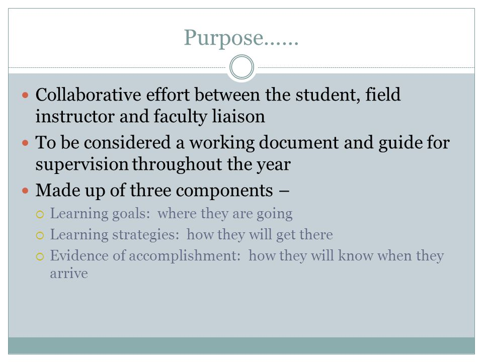 Purpose…… Collaborative effort between the student, field instructor and faculty liaison.