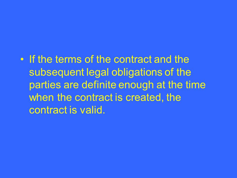 If the terms of the contract and the subsequent legal obligations of the parties are definite enough at the time when the contract is created, the contract is valid.