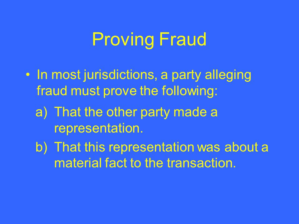 Proving Fraud In most jurisdictions, a party alleging fraud must prove the following: a) That the other party made a representation.