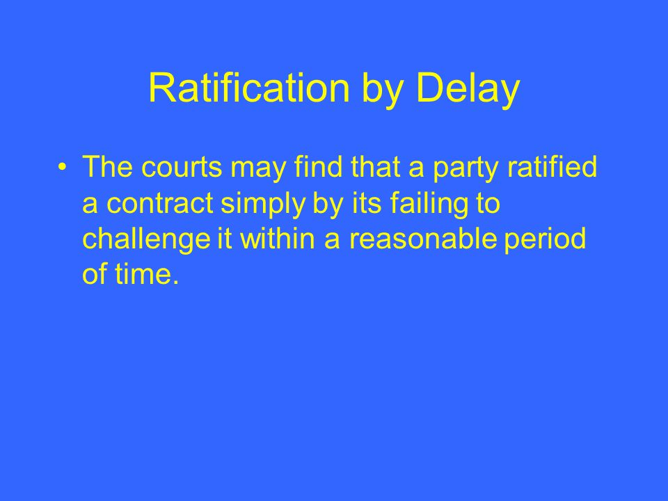 Ratification by Delay The courts may find that a party ratified a contract simply by its failing to challenge it within a reasonable period of time.